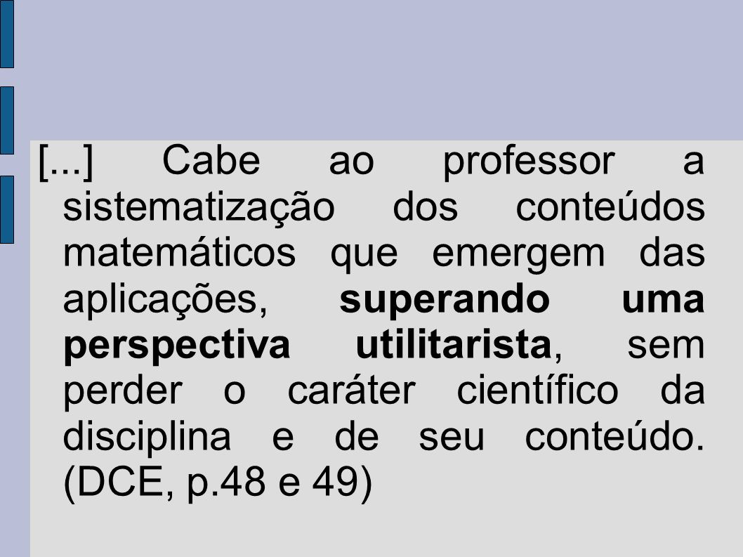 [...] Cabe ao professor a sistematização dos conteúdos matemáticos que emergem das aplicações, superando uma perspectiva utilitarista, sem perder o caráter científico da disciplina e de seu conteúdo.